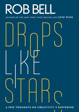 Book Drops Like Stars: A Few Thoughts on Creativity and Suffering by Rob Bell