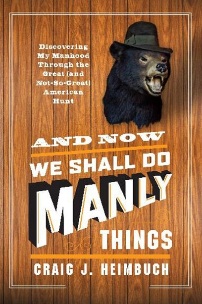 And Now We Shall Do Manly Things: Discovering My Manhood Through The Great (and Not-so-great) American Hunt by Craig Heimbuch