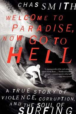 Book Welcome to Paradise, Now Go to Hell: A True Story Of Violence, Corruption, And The Soul Of Surfing by Chas Smith