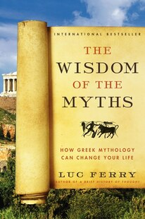 The Wisdom Of The Myths: How Greek Mythology Can Change Your Life