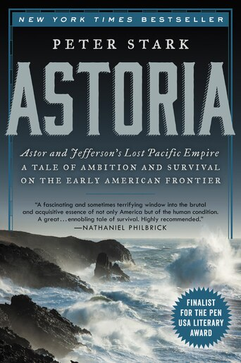 Astoria: Astor and Jefferson's Lost Pacific Empire: A Tale of Ambition and Survival on the Early American Fr by Peter Stark