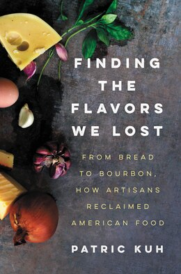 Book Finding the Flavors We Lost: From Bread to Bourbon, How Artisans Reclaimed American Food by Patric Kuh