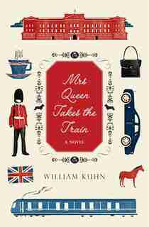 Mrs Queen Takes The Train: A Novel by William Kuhn
