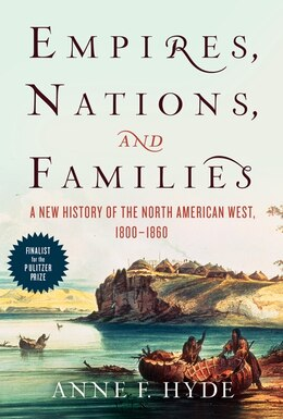 Book Empires, Nations, And Families: A New History Of The North American West, 1800-1860 by Anne F. Hyde