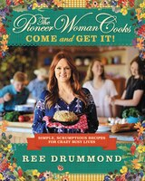 The Pioneer Woman Cooks: Come And Get It!: Simple, Scrumptious Recipes For Crazy Busy Lives
