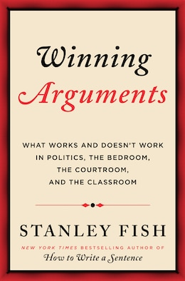 Book Winning Arguments: What Works and Doesn't Work in Politics, the Bedroom, the Courtroom, and the… by Stanley Fish
