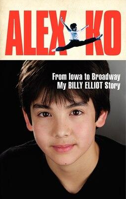 Book Alex Ko: From Iowa To Broadway, My Billy Elliot Story by Alex Ko