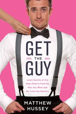 Book Get The Guy: Learn Secrets Of The Male Mind To Find The Man You Want And The Love You Deserve by Matthew Hussey