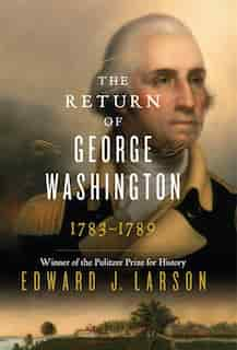 The Return Of George Washington: 1783-1789 by Edward J. Larson