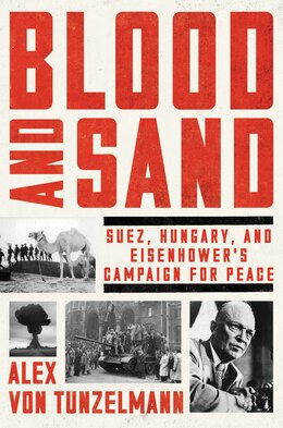 Book Blood and Sand: Suez, Hungary, and Eisenhower's Campaign for Peace by Alex von Tunzelmann