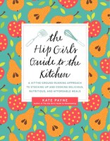 The Hip Girl's Guide To The Kitchen: A Hit-the-ground Running Approach To Stocking Up And Cooking…