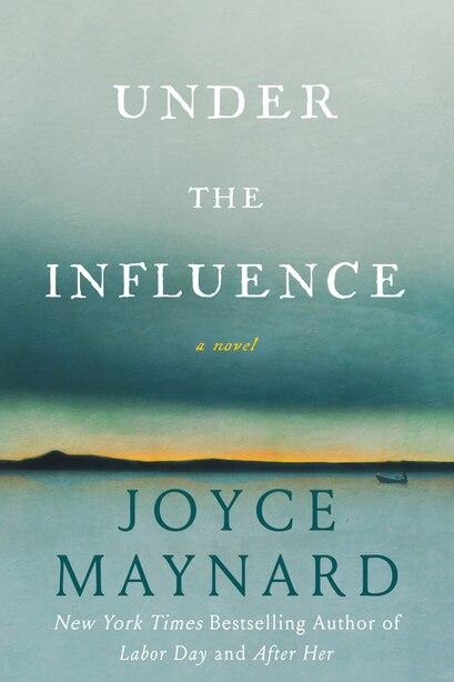Under The Influence: A Novel by Joyce Maynard