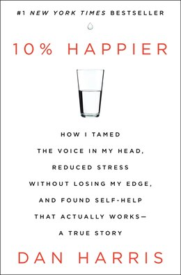 Book 10% Happier: How I Tamed The Voice In My Head, Reduced Stress Without Losing My Edge, And Found… by Dan Harris
