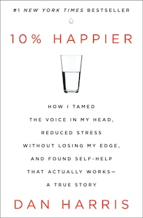 10% Happier: How I Tamed The Voice In My Head, Reduced Stress Without Losing My Edge, And Found Self-help That A