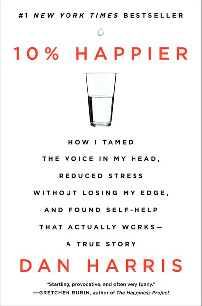 10% Happier: How I Tamed The Voice In My Head, Reduced Stress Without Losing My Edge, And Found Self-help That A by Dan Harris