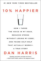 10% Happier: How I Tamed The Voice In My Head, Reduced Stress Without Losing My Edge, And Found…