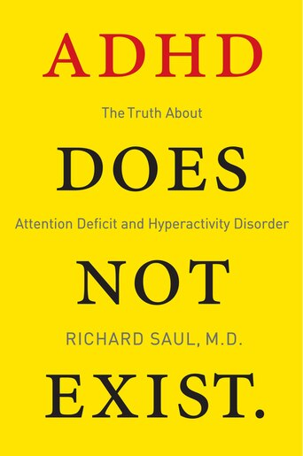 ADHD Does Not Exist: The Truth About Attention Deficit And Hyperactivity Disorder by Richard Saul