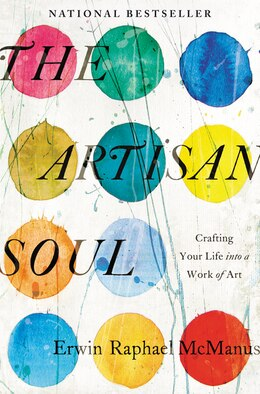 Book The Artisan Soul: Crafting Your Life Into A Work Of Art by Erwin Raphael Mcmanus
