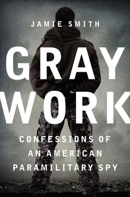 Book Gray Work: Confessions Of An American Paramilitary Spy by Jamie Smith