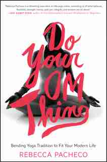 Do Your Om Thing: Bending Yoga Tradition to Fit Your Modern Life by Rebecca Pacheco