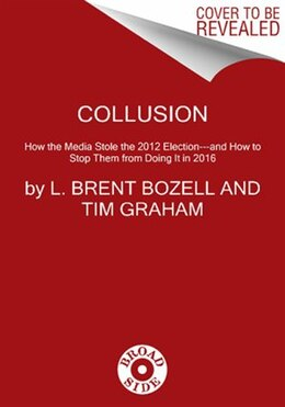 Book Collusion: How The Media Stole The 2012 Election---And How To Stop Them From Doing It In 2016 by L Brent Bozell