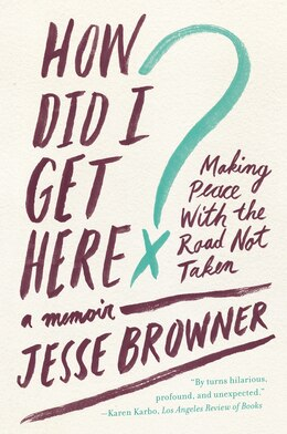 Book How Did I Get Here?: Making Peace with the Road Not Taken by Jesse Browner
