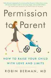 Permission to Parent: How to Raise Your Child with Love and Limits by Robin Berman, Md