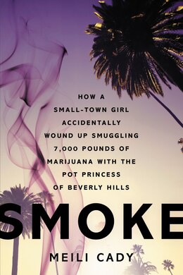 Book Smoke: How A Small-town Girl Accidentally Wound Up Smuggling 7,000 Pounds Of Marijuana With The Pot… by Meili Cady