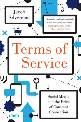 Book Terms Of Service: Social Media And The Price Of Constant Connection by Jacob Silverman