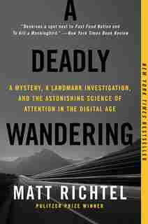 A Deadly Wandering: A Mystery, A Landmark Investigation, And The Astonishing Science Of Attention In The Digital Age by Matt Richtel