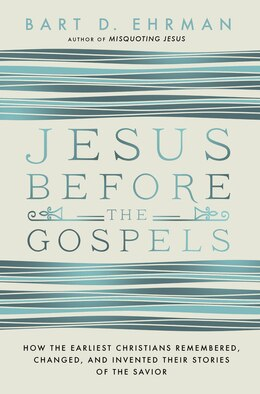 Book Jesus Before The Gospels: How The Earliest Christians Remembered, Changed, And Invented Their… by Bart D. Ehrman