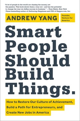Book Smart People Should Build Things: How to Restore Our Culture of Achievement, Build a Path for… by Andrew Yang