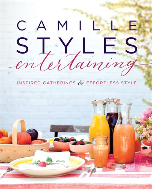 Camille Styles Entertaining: Inspired Gatherings And Effortless Style by Camille Styles
