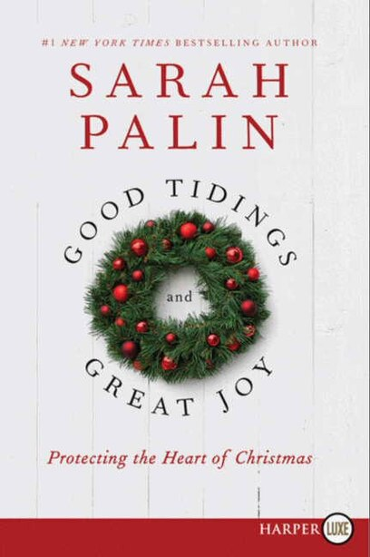Good Tidings And Great Joy: Protecting The Heart Of Christmas by Sarah Palin