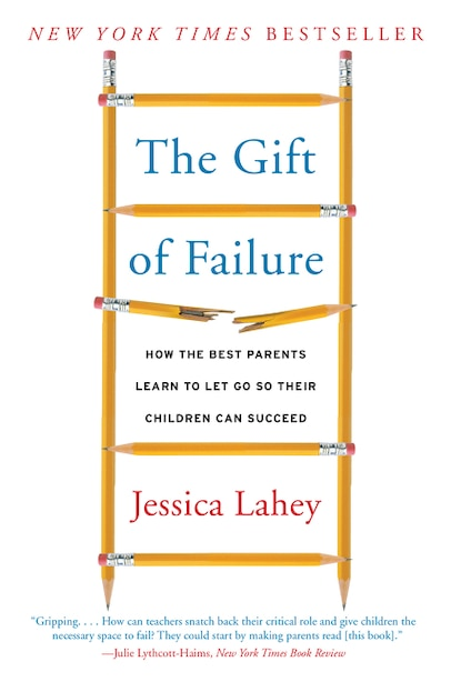 The Gift of Failure: How the Best Parents Learn to Let Go So Their Children Can Succeed by Jessica Lahey