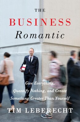 Book The Business Romantic: Give Everything, Quantify Nothing, And Create Something Greater Than Yourself by Tim Leberecht