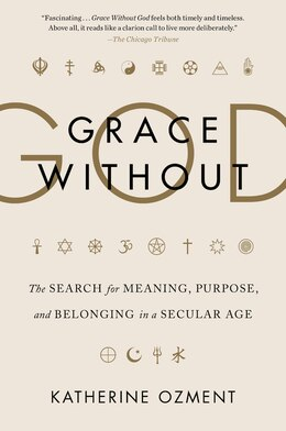 Book Grace Without God: The Search For Meaning, Purpose, And Belonging In A Secular Age by Katherine Ozment
