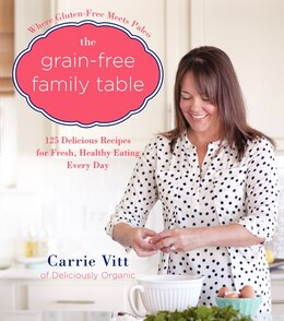 Book The Grain-Free Family Table: 125 Delicious Recipes for Fresh, Healthy Eating Every Day by Carrie Vitt
