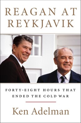 Book Reagan at Reykjavik: Forty-eight Hours That Ended The Cold War by Ken Adelman
