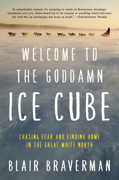 Welcome To The Goddamn Ice Cube: Chasing Fear And Finding Home In The Great White North by Blair Braverman