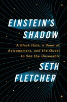 EINSTEINS SHADOW: A Black Hole, A Band Of Astronomers, And The Quest To See The Unseeable