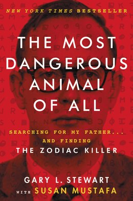 Book The Most Dangerous Animal Of All: Searching For My Father . . . And Finding The Zodiac Killer by Gary L. Stewart