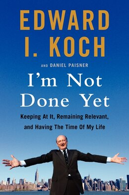 Book I'm Not Done Yet: Keeping At It, Remaining Relevant, And Having The Time Of My Life by Edward I. Koch