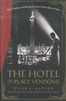 Book The Hotel On Place Vendome: Life, Death, And Betrayal At The Hotel Ritz In Paris by Tilar J Mazzeo