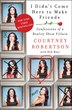 I Didn't Come Here To Make Friends: Confessions Of A Reality Show Villain by Courtney Robertson