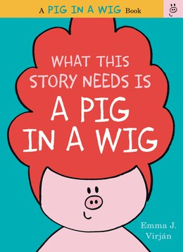 Book What This Story Needs Is A Pig In A Wig by Emma J. Virjan