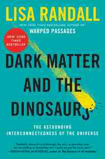 Dark Matter and the Dinosaurs: The Astounding Interconnectedness of the Universe by Lisa Randall