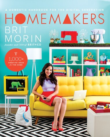 Homemakers: A Domestic Handbook For The Digital Generation by Brit Morin
