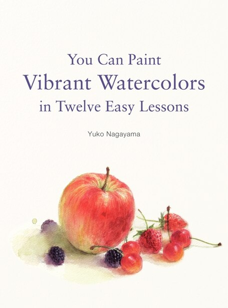You Can Paint Vibrant Watercolors In Twelve Easy Lessons by Yuko Nagayama