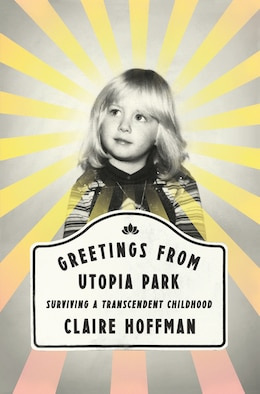 Book Greetings from Utopia Park: Surviving a Transcendent Childhood by Claire Hoffman